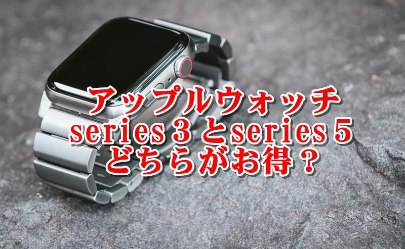 アップルウォッチseries3とseries5どちらがお得?