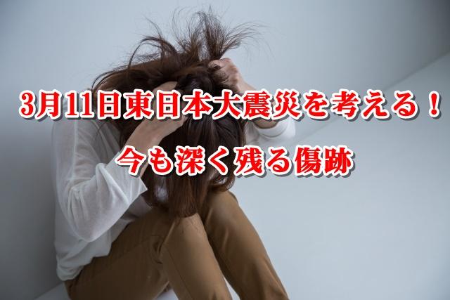 3月11日東日本大震災を考える!今も深く残る傷跡
